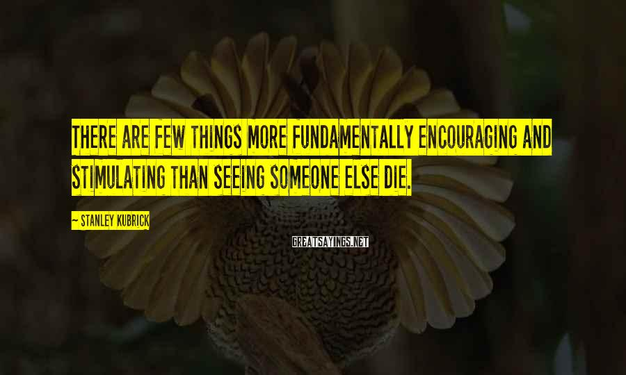 Stanley Kubrick Sayings: There are few things more fundamentally encouraging and stimulating than seeing someone else die.