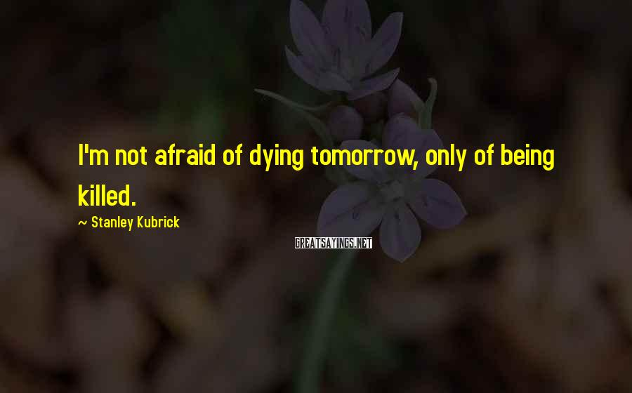 Stanley Kubrick Sayings: I'm not afraid of dying tomorrow, only of being killed.