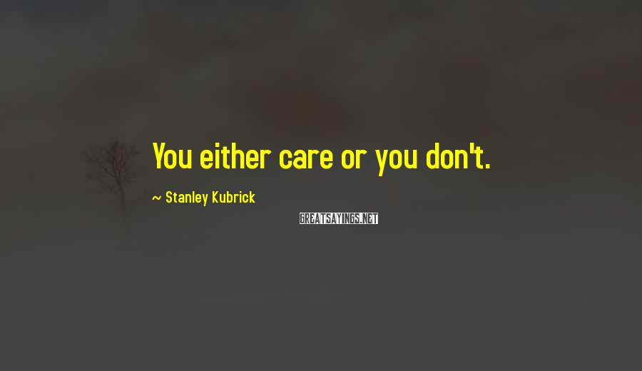 Stanley Kubrick Sayings: You either care or you don't.