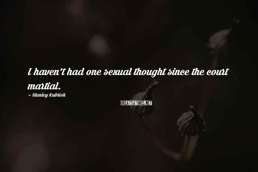Stanley Kubrick Sayings: I haven't had one sexual thought since the court martial.