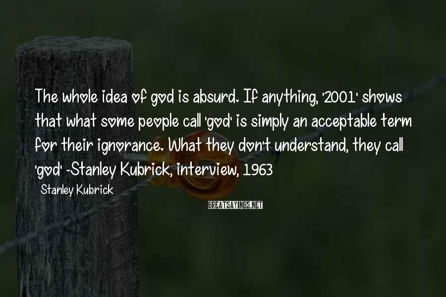 Stanley Kubrick Sayings: The whole idea of god is absurd. If anything, '2001' shows that what some people
