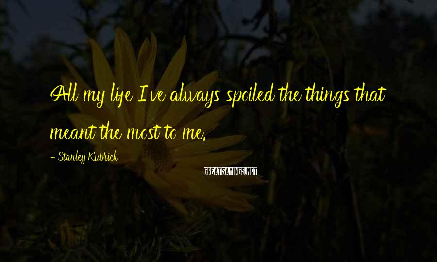 Stanley Kubrick Sayings: All my life I've always spoiled the things that meant the most to me.