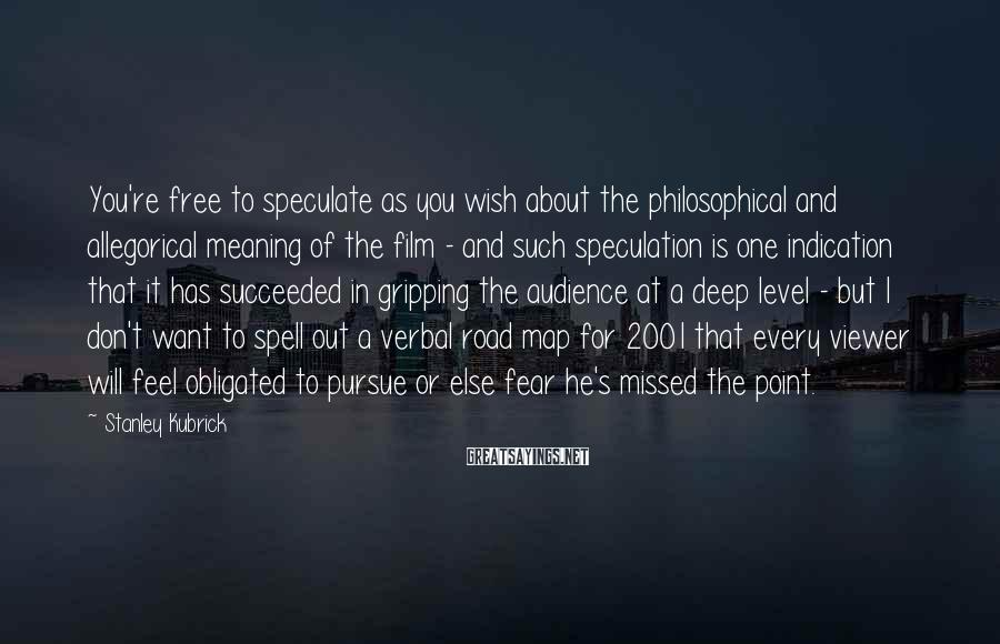 Stanley Kubrick Sayings: You're free to speculate as you wish about the philosophical and allegorical meaning of the
