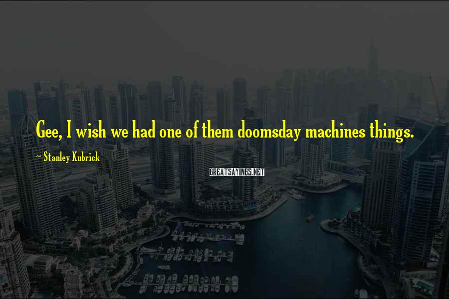 Stanley Kubrick Sayings: Gee, I wish we had one of them doomsday machines things.