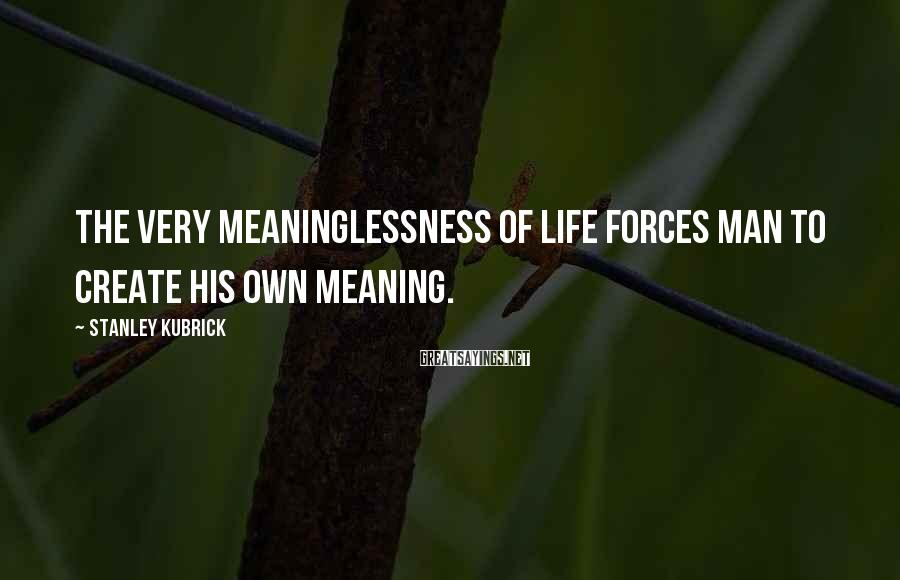 Stanley Kubrick Sayings: The very meaninglessness of life forces man to create his own meaning.