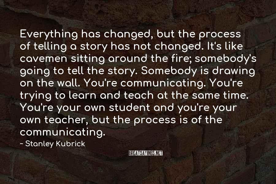 Stanley Kubrick Sayings: Everything has changed, but the process of telling a story has not changed. It's like