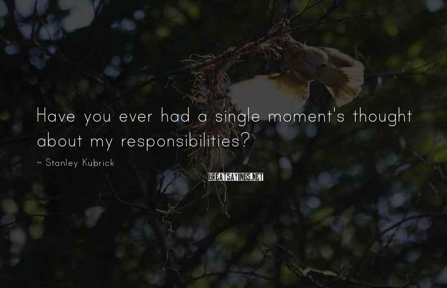 Stanley Kubrick Sayings: Have you ever had a single moment's thought about my responsibilities?
