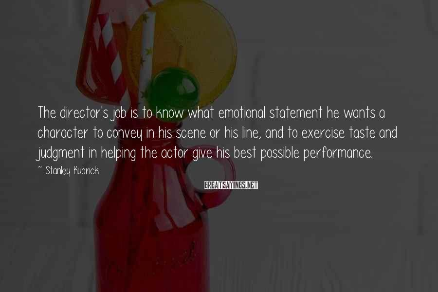 Stanley Kubrick Sayings: The director's job is to know what emotional statement he wants a character to convey