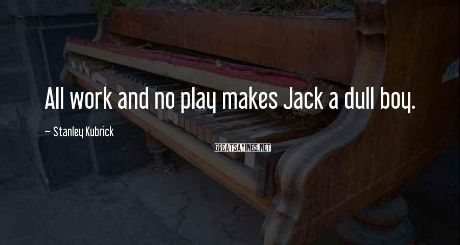 Stanley Kubrick Sayings: All work and no play makes Jack a dull boy.
