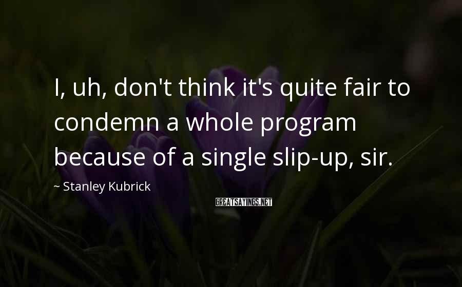 Stanley Kubrick Sayings: I, uh, don't think it's quite fair to condemn a whole program because of a