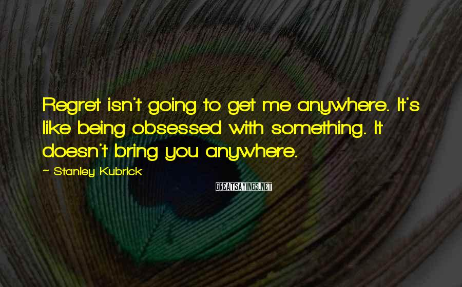 Stanley Kubrick Sayings: Regret isn't going to get me anywhere. It's like being obsessed with something. It doesn't