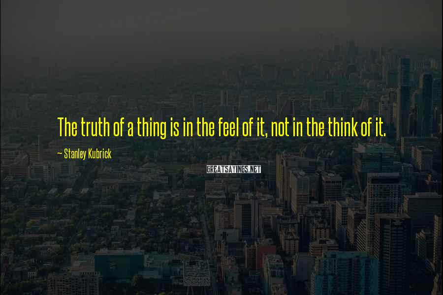 Stanley Kubrick Sayings: The truth of a thing is in the feel of it, not in the think
