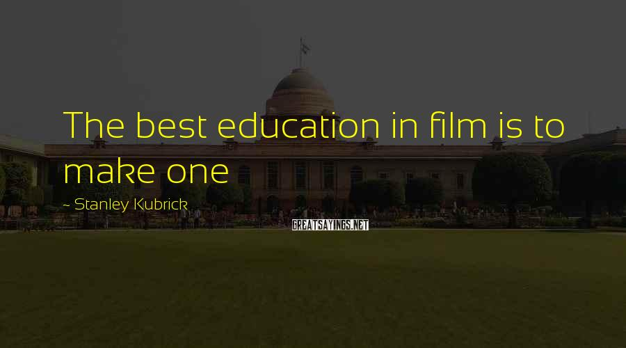 Stanley Kubrick Sayings: The best education in film is to make one
