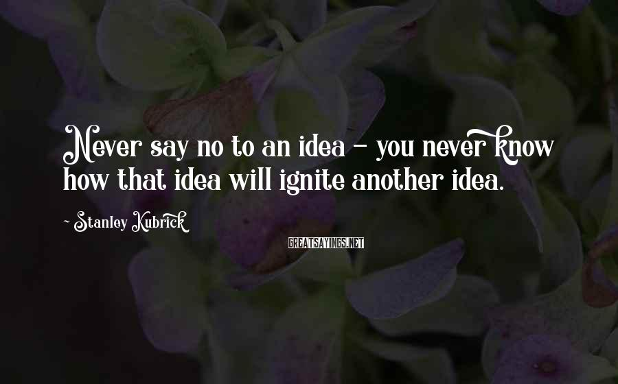 Stanley Kubrick Sayings: Never say no to an idea - you never know how that idea will ignite