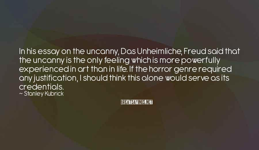Stanley Kubrick Sayings: In his essay on the uncanny, Das Unheimliche, Freud said that the uncanny is the