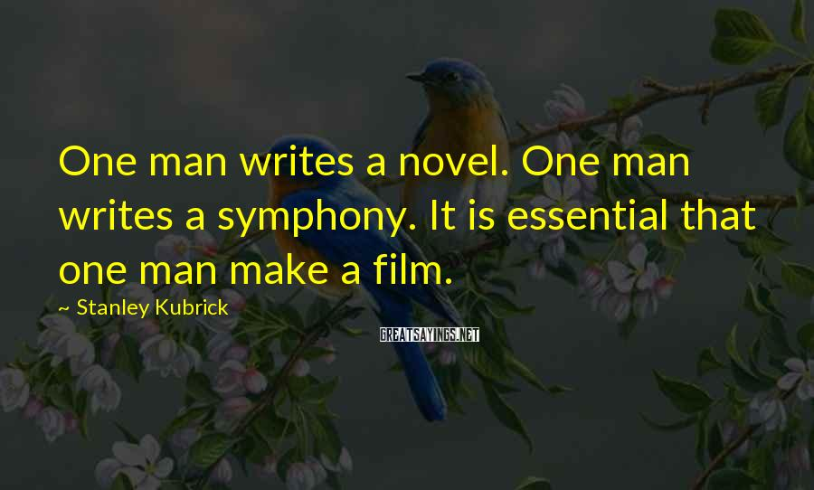 Stanley Kubrick Sayings: One man writes a novel. One man writes a symphony. It is essential that one