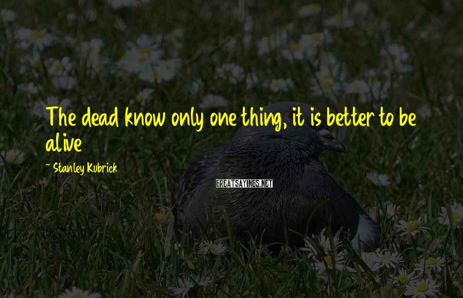 Stanley Kubrick Sayings: The dead know only one thing, it is better to be alive