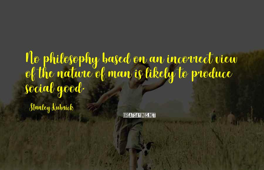 Stanley Kubrick Sayings: No philosophy based on an incorrect view of the nature of man is likely to
