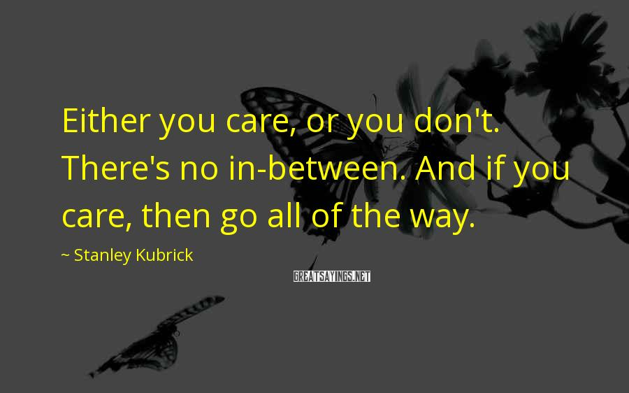 Stanley Kubrick Sayings: Either you care, or you don't. There's no in-between. And if you care, then go