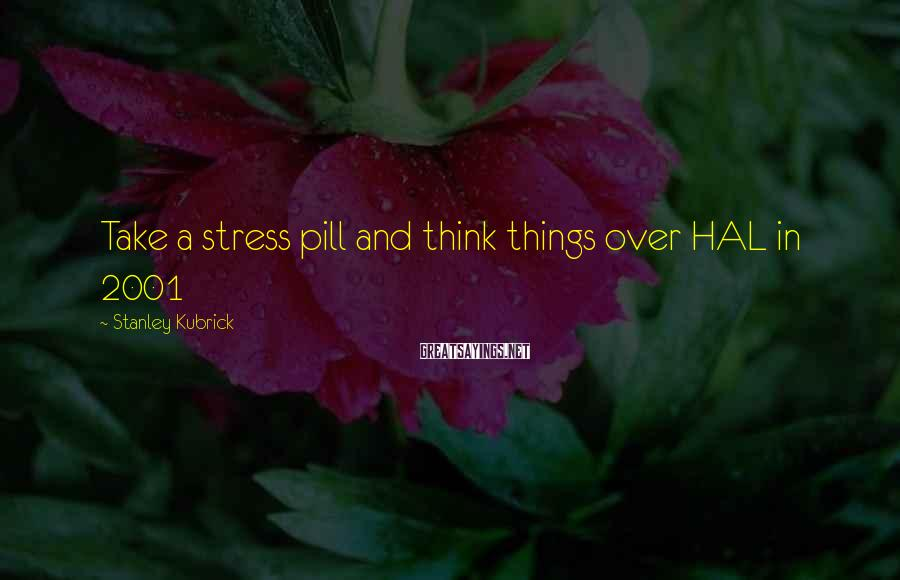 Stanley Kubrick Sayings: Take a stress pill and think things over HAL in 2001