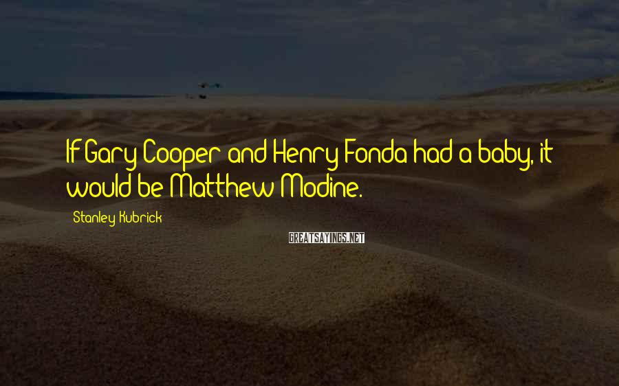 Stanley Kubrick Sayings: If Gary Cooper and Henry Fonda had a baby, it would be Matthew Modine.