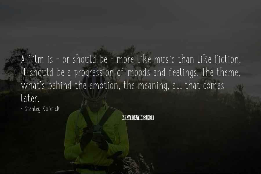 Stanley Kubrick Sayings: A film is - or should be - more like music than like fiction. It
