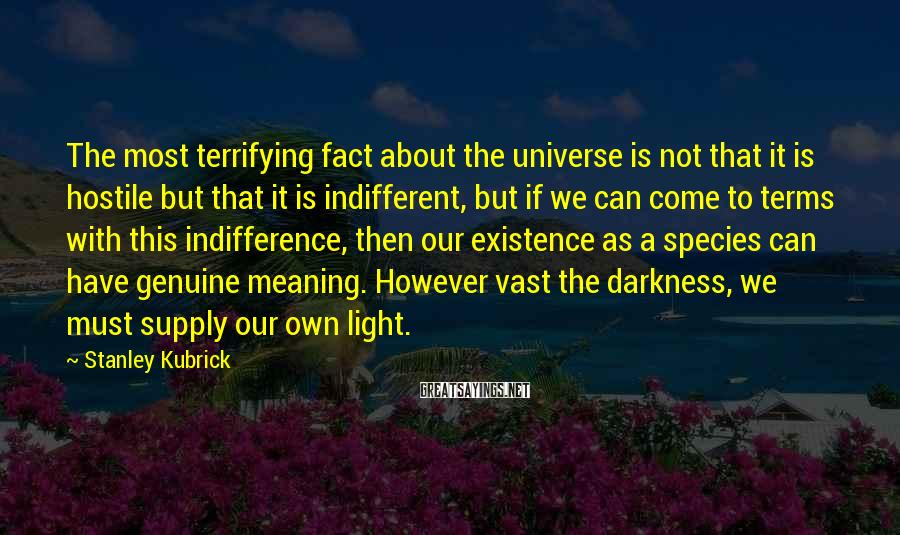 Stanley Kubrick Sayings: The most terrifying fact about the universe is not that it is hostile but that