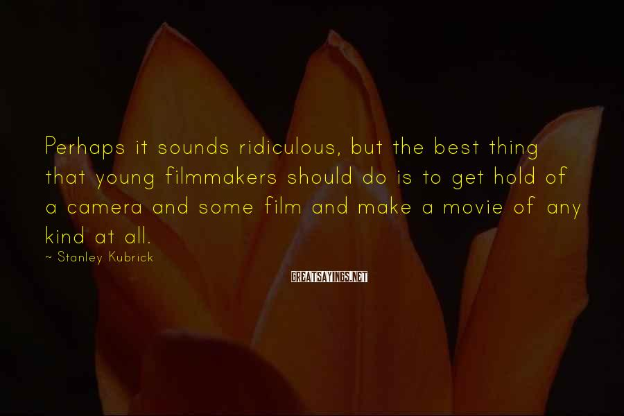 Stanley Kubrick Sayings: Perhaps it sounds ridiculous, but the best thing that young filmmakers should do is to