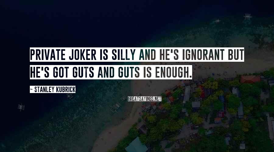 Stanley Kubrick Sayings: Private Joker is silly and he's ignorant but he's got guts and guts is enough.