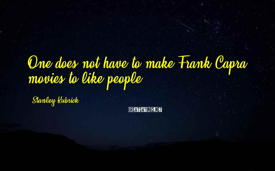 Stanley Kubrick Sayings: One does not have to make Frank Capra movies to like people.