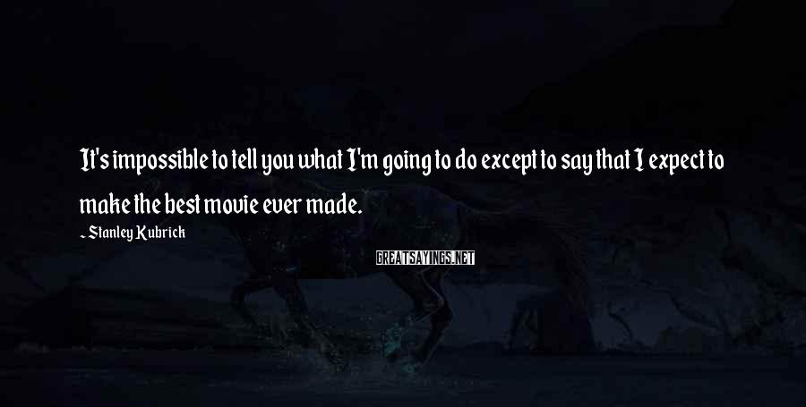 Stanley Kubrick Sayings: It's impossible to tell you what I'm going to do except to say that I