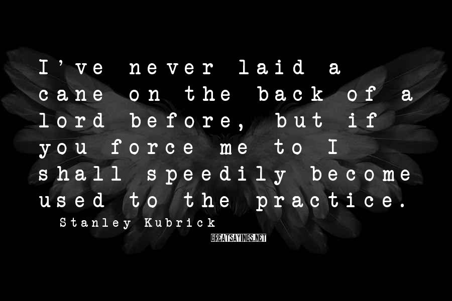 Stanley Kubrick Sayings: I've never laid a cane on the back of a lord before, but if you