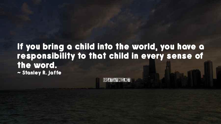 Stanley R. Jaffe Sayings: If you bring a child into the world, you have a responsibility to that child