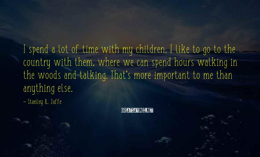 Stanley R. Jaffe Sayings: I spend a lot of time with my children. I like to go to the