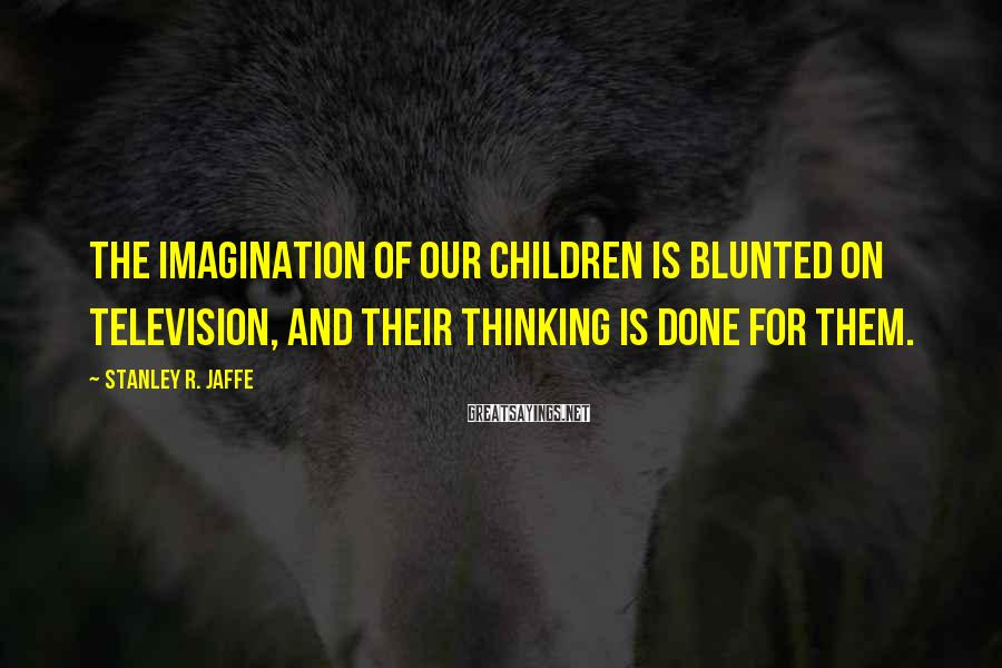 Stanley R. Jaffe Sayings: The imagination of our children is blunted on television, and their thinking is done for
