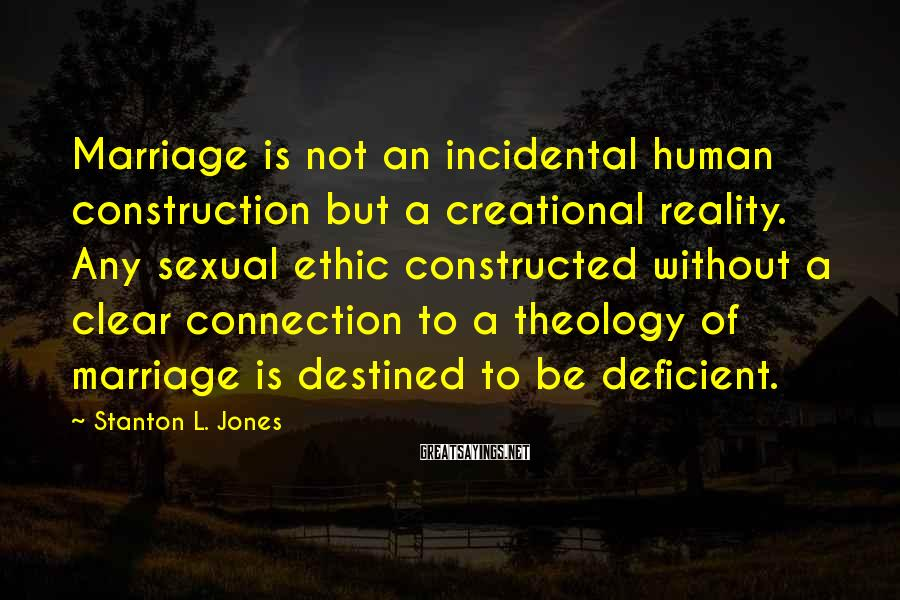 Stanton L. Jones Sayings: Marriage is not an incidental human construction but a creational reality. Any sexual ethic constructed