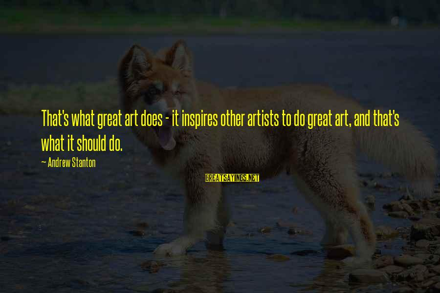 Stanton's Sayings By Andrew Stanton: That's what great art does - it inspires other artists to do great art, and
