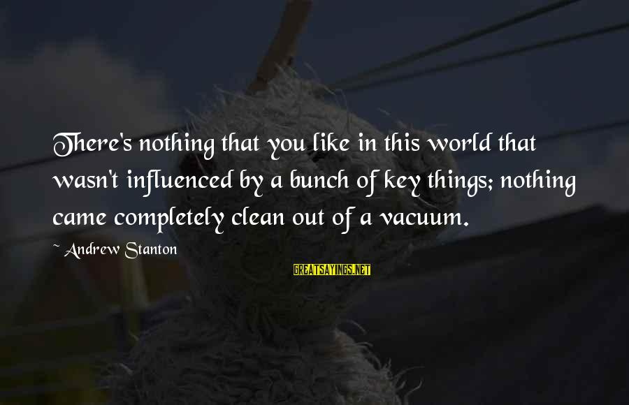 Stanton's Sayings By Andrew Stanton: There's nothing that you like in this world that wasn't influenced by a bunch of
