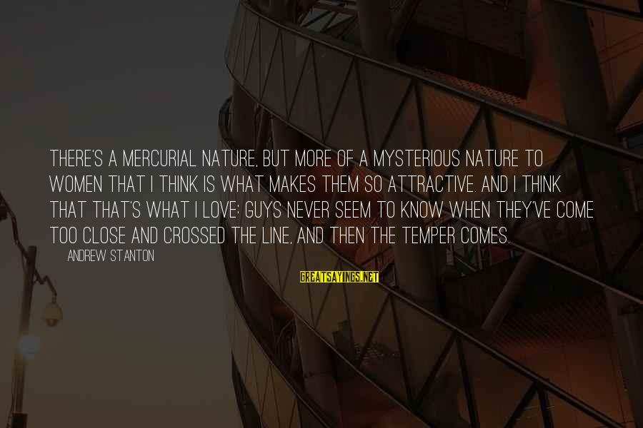 Stanton's Sayings By Andrew Stanton: There's a mercurial nature, but more of a mysterious nature to women that I think