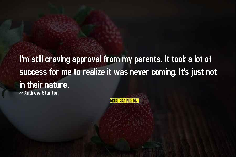 Stanton's Sayings By Andrew Stanton: I'm still craving approval from my parents. It took a lot of success for me