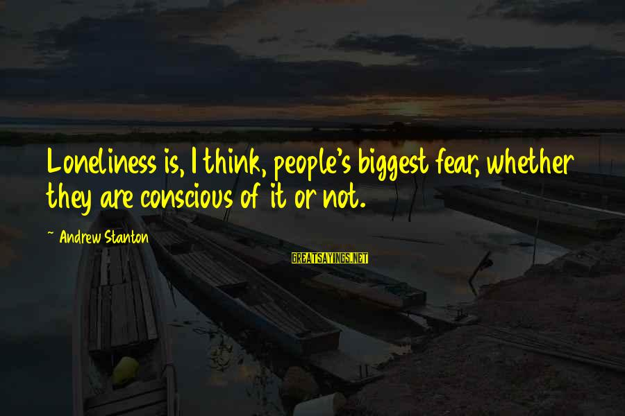 Stanton's Sayings By Andrew Stanton: Loneliness is, I think, people's biggest fear, whether they are conscious of it or not.