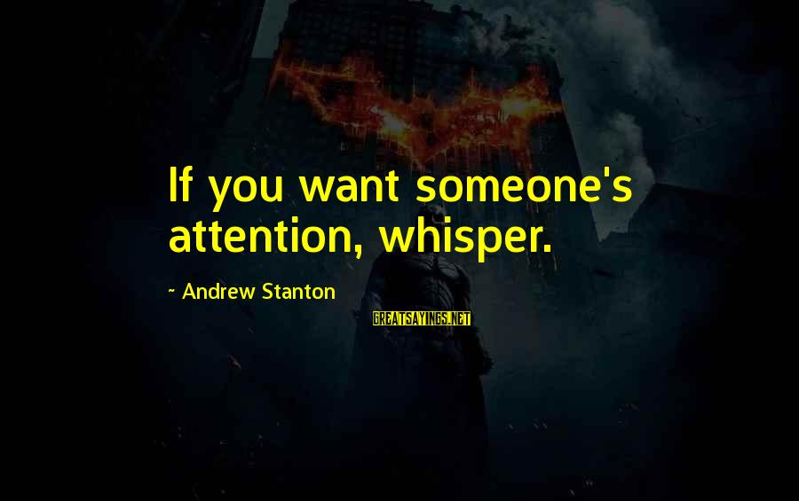 Stanton's Sayings By Andrew Stanton: If you want someone's attention, whisper.