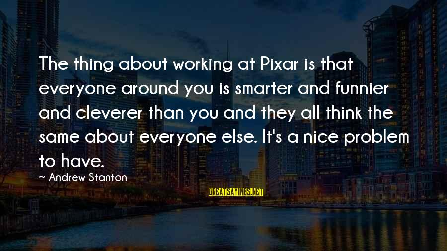 Stanton's Sayings By Andrew Stanton: The thing about working at Pixar is that everyone around you is smarter and funnier