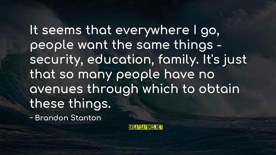 Stanton's Sayings By Brandon Stanton: It seems that everywhere I go, people want the same things - security, education, family.