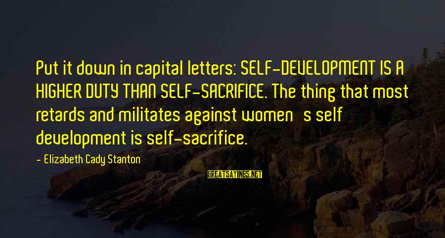 Stanton's Sayings By Elizabeth Cady Stanton: Put it down in capital letters: SELF-DEVELOPMENT IS A HIGHER DUTY THAN SELF-SACRIFICE. The thing