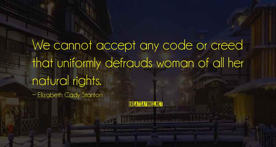 Stanton's Sayings By Elizabeth Cady Stanton: We cannot accept any code or creed that uniformly defrauds woman of all her natural