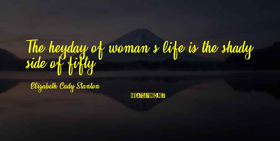 Stanton's Sayings By Elizabeth Cady Stanton: The heyday of woman's life is the shady side of fifty.