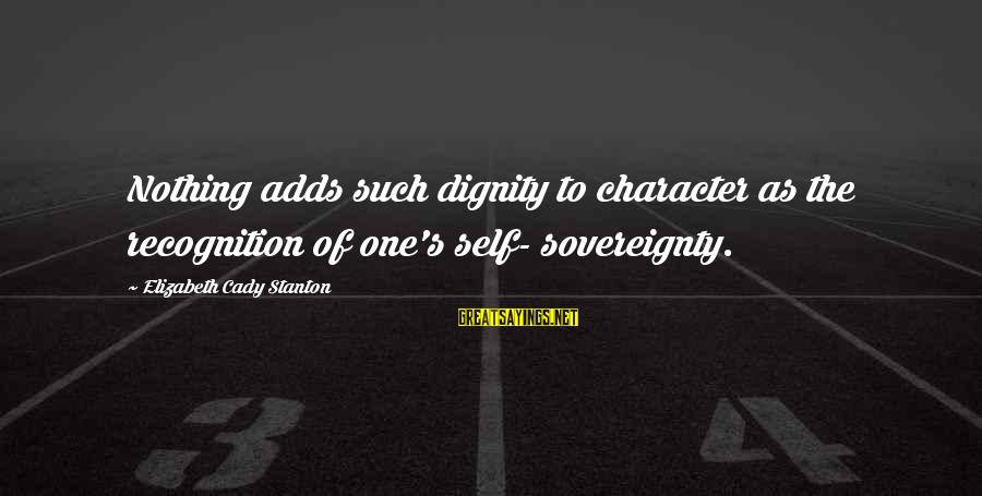 Stanton's Sayings By Elizabeth Cady Stanton: Nothing adds such dignity to character as the recognition of one's self- sovereignty.