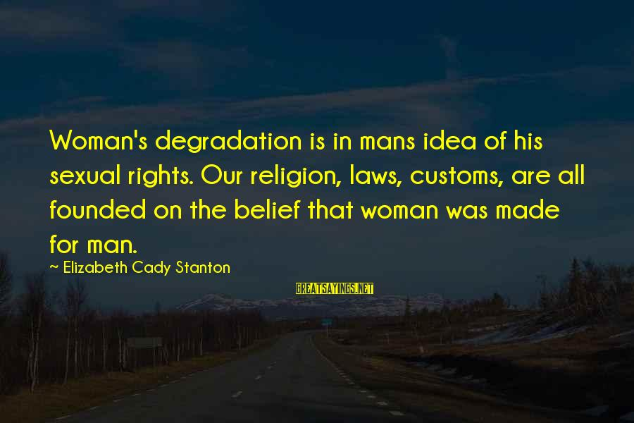 Stanton's Sayings By Elizabeth Cady Stanton: Woman's degradation is in mans idea of his sexual rights. Our religion, laws, customs, are