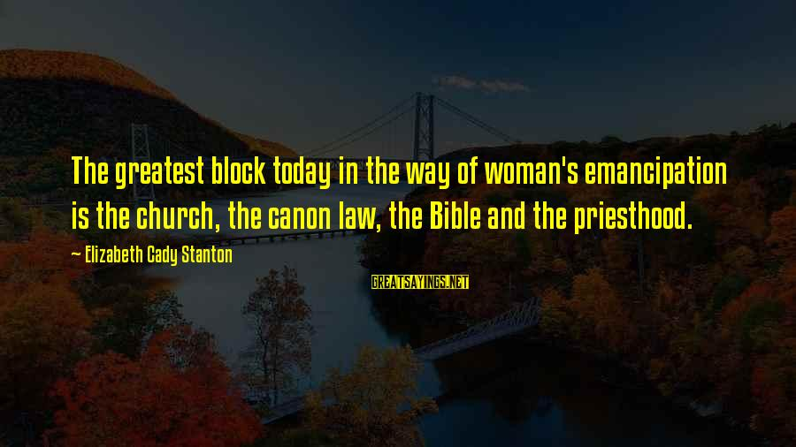 Stanton's Sayings By Elizabeth Cady Stanton: The greatest block today in the way of woman's emancipation is the church, the canon